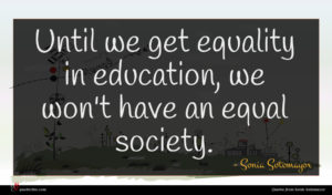 Sonia Sotomayor quote : Until we get equality ...