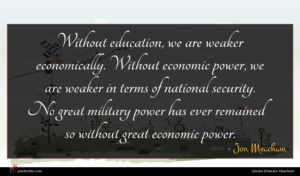 Jon Meacham quote : Without education we are ...