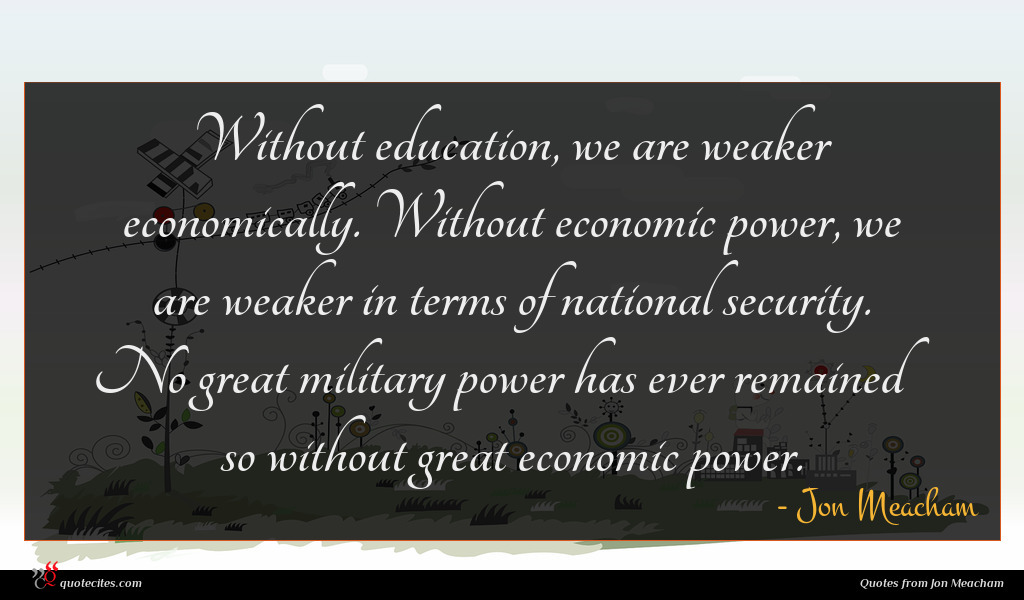 Without education, we are weaker economically. Without economic power, we are weaker in terms of national security. No great military power has ever remained so without great economic power.