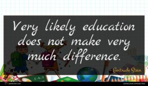 Gertrude Stein quote : Very likely education does ...