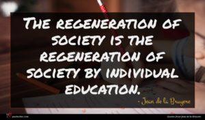Jean de la Bruyere quote : The regeneration of society ...