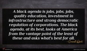 Cornel West quote : A black agenda is ...
