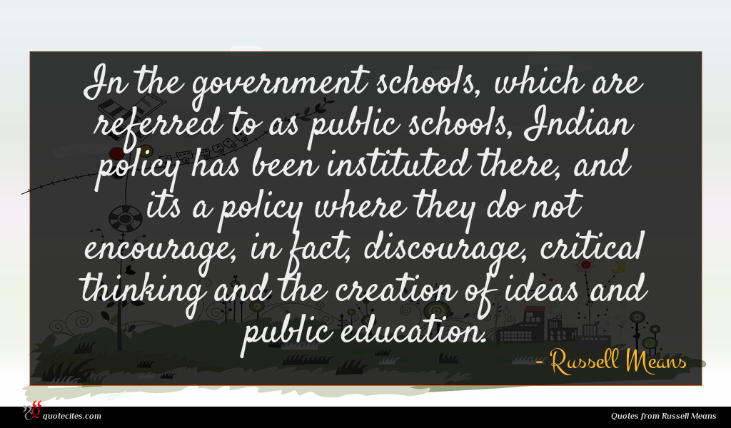 In the government schools, which are referred to as public schools, Indian policy has been instituted there, and its a policy where they do not encourage, in fact, discourage, critical thinking and the creation of ideas and public education.