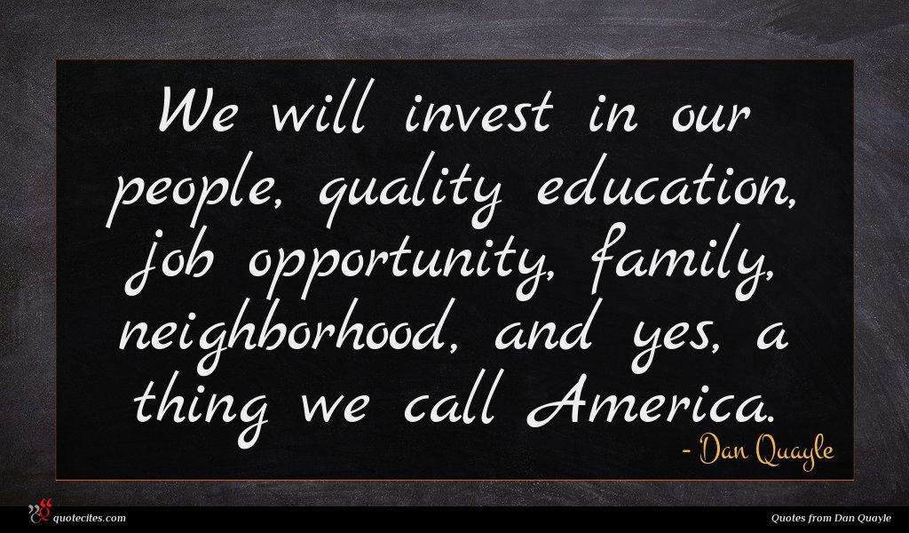 We will invest in our people, quality education, job opportunity, family, neighborhood, and yes, a thing we call America.