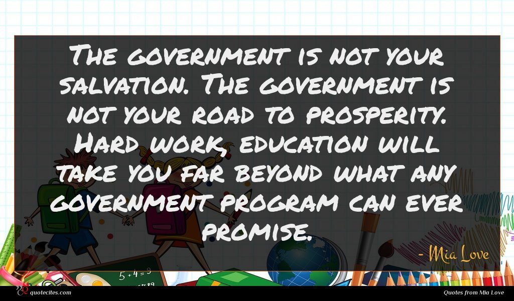 The government is not your salvation. The government is not your road to prosperity. Hard work, education will take you far beyond what any government program can ever promise.