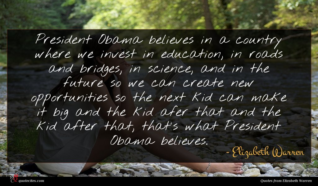 President Obama believes in a country where we invest in education, in roads and bridges, in science, and in the future so we can create new opportunities so the next kid can make it big and the kid afer that and the kid after that, that's what President Obama believes.
