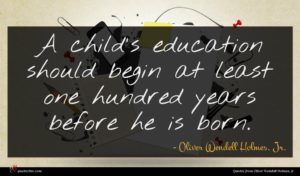 Oliver Wendell Holmes, Jr. quote : A child's education should ...