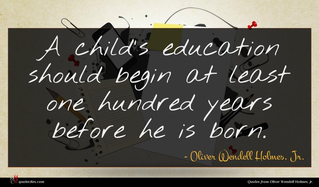 A child's education should begin at least one hundred years before he is born.