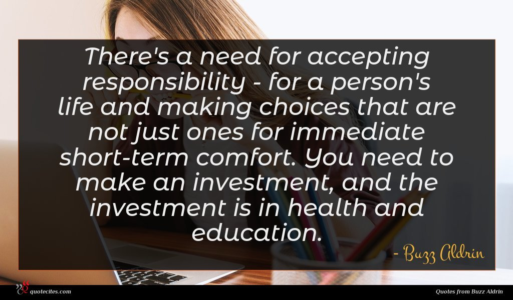 There's a need for accepting responsibility - for a person's life and making choices that are not just ones for immediate short-term comfort. You need to make an investment, and the investment is in health and education.