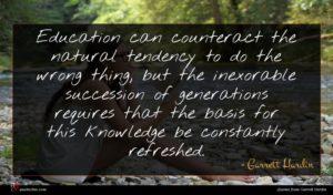 Garrett Hardin quote : Education can counteract the ...
