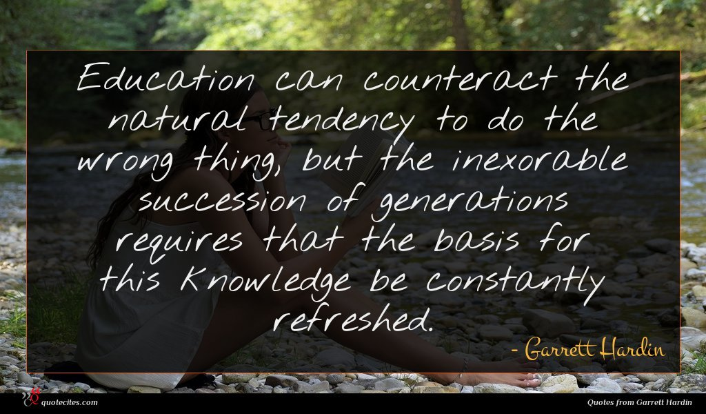 Education can counteract the natural tendency to do the wrong thing, but the inexorable succession of generations requires that the basis for this knowledge be constantly refreshed.