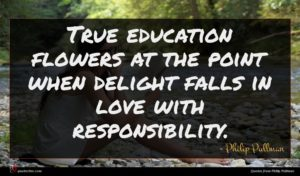 Philip Pullman quote : True education flowers at ...