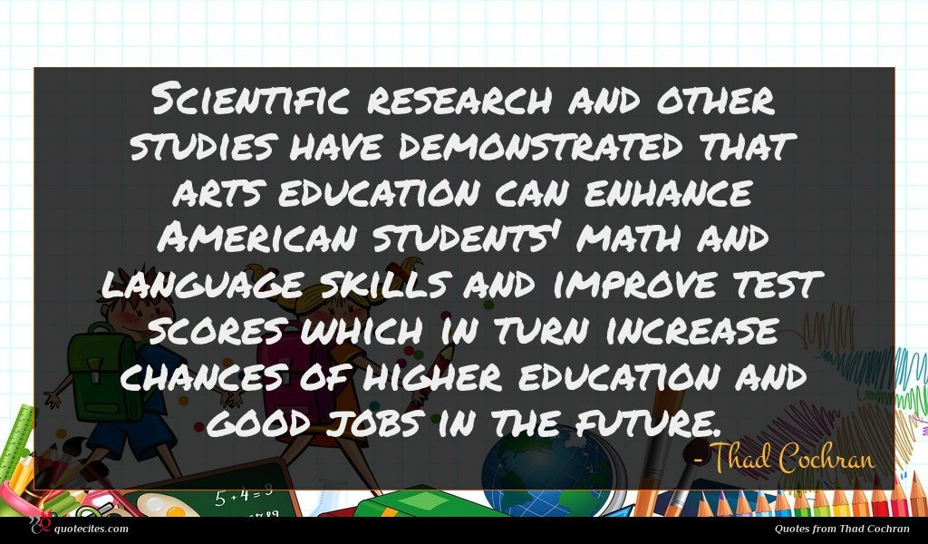 Scientific research and other studies have demonstrated that arts education can enhance American students' math and language skills and improve test scores which in turn increase chances of higher education and good jobs in the future.
