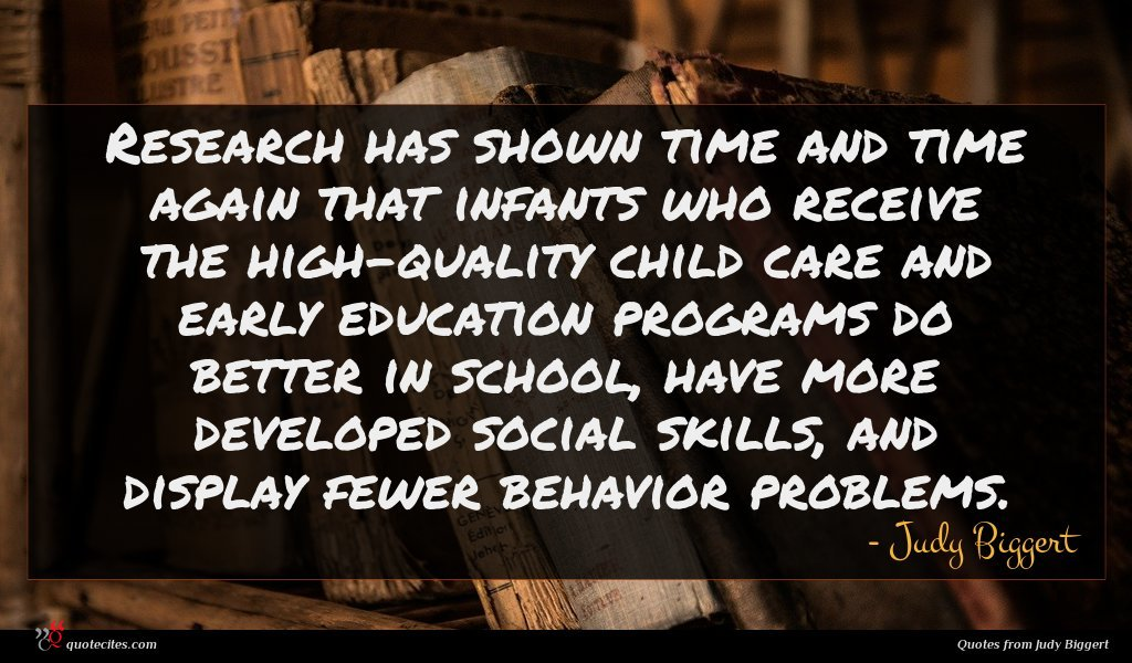 Research has shown time and time again that infants who receive the high-quality child care and early education programs do better in school, have more developed social skills, and display fewer behavior problems.