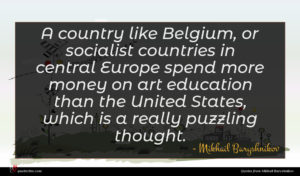 Mikhail Baryshnikov quote : A country like Belgium ...
