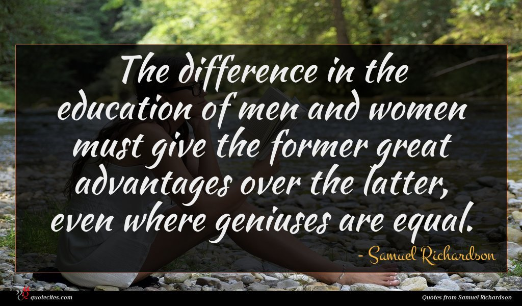The difference in the education of men and women must give the former great advantages over the latter, even where geniuses are equal.