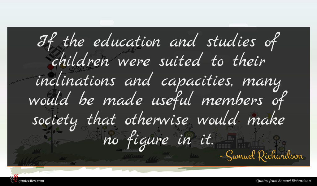 If the education and studies of children were suited to their inclinations and capacities, many would be made useful members of society that otherwise would make no figure in it.