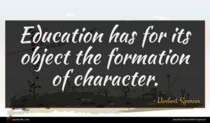 Herbert Spencer quote : Education has for its ...