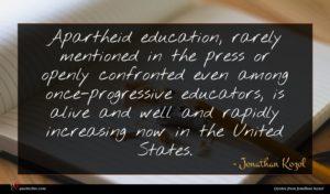 Jonathan Kozol quote : Apartheid education rarely mentioned ...