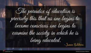 James Baldwin quote : The paradox of education ...