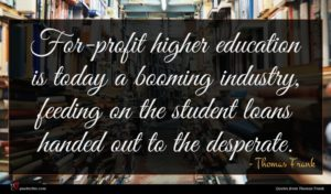 Thomas Frank quote : For-profit higher education is ...