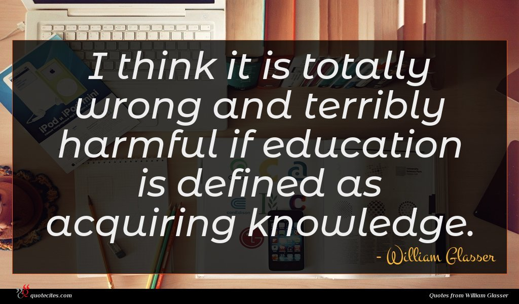 I think it is totally wrong and terribly harmful if education is defined as acquiring knowledge.