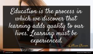 William Glasser quote : Education is the process ...