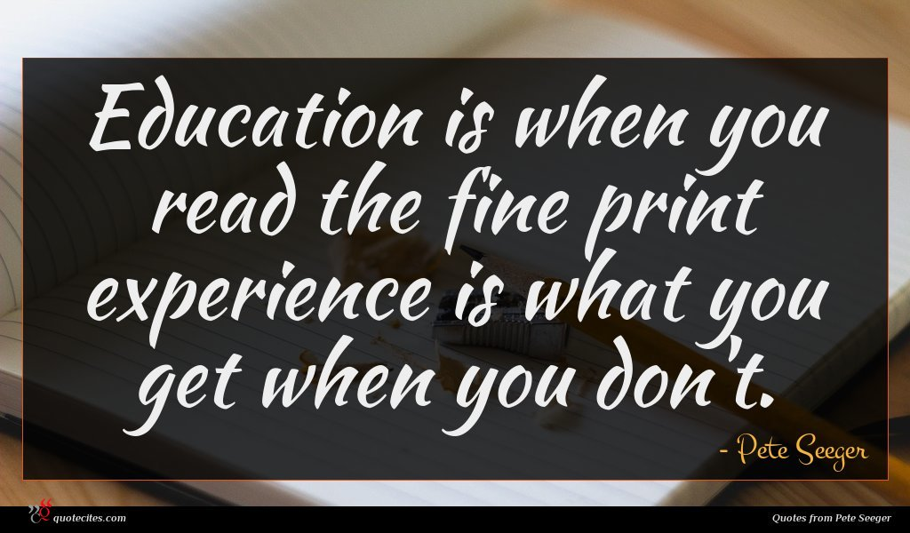 Education is when you read the fine print experience is what you get when you don't.