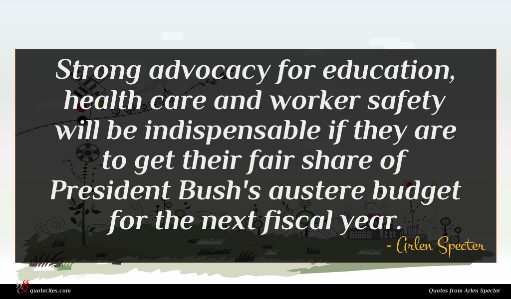 Strong advocacy for education, health care and worker safety will be indispensable if they are to get their fair share of President Bush's austere budget for the next fiscal year.