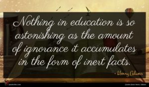 Henry Adams quote : Nothing in education is ...