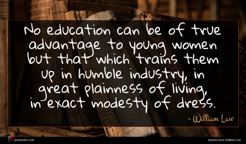 No education can be of true advantage to young women but that which trains them up in humble industry, in great plainness of living, in exact modesty of dress.