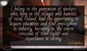 Lech Walesa quote : I belong to the ...