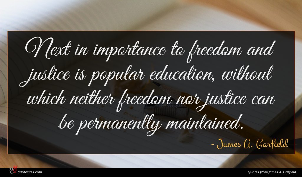Next in importance to freedom and justice is popular education, without which neither freedom nor justice can be permanently maintained.