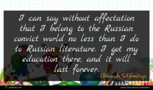 Aleksandr Solzhenitsyn quote : I can say without ...