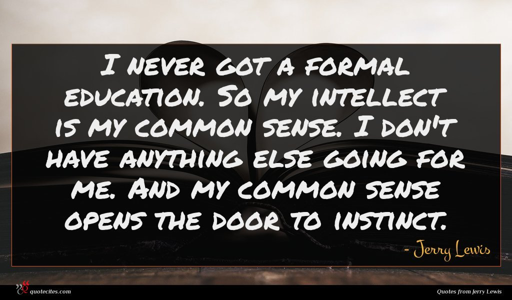 I never got a formal education. So my intellect is my common sense. I don't have anything else going for me. And my common sense opens the door to instinct.