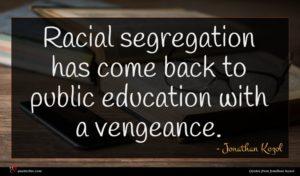 Jonathan Kozol quote : Racial segregation has come ...