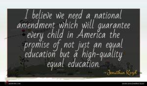 Jonathan Kozol quote : I believe we need ...