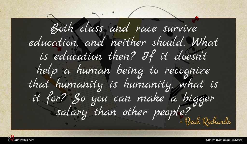 Both class and race survive education, and neither should. What is education then? If it doesn't help a human being to recognize that humanity is humanity, what is it for? So you can make a bigger salary than other people?