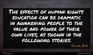 Daisaku Ikeda quote : The effects of human ...