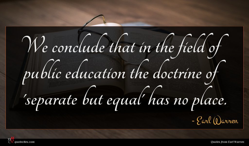 We conclude that in the field of public education the doctrine of 'separate but equal' has no place.