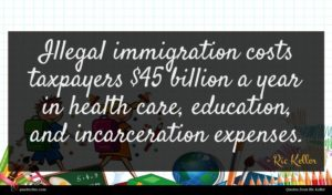 Ric Keller quote : Illegal immigration costs taxpayers ...