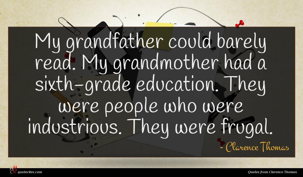 My grandfather could barely read. My grandmother had a sixth-grade education. They were people who were industrious. They were frugal.
