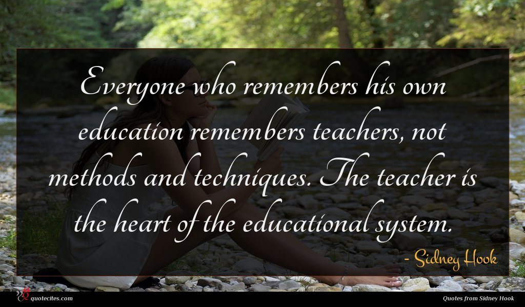 Everyone who remembers his own education remembers teachers, not methods and techniques. The teacher is the heart of the educational system.