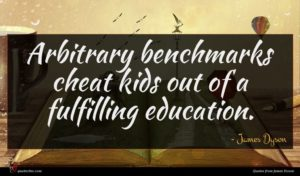 James Dyson quote : Arbitrary benchmarks cheat kids ...
