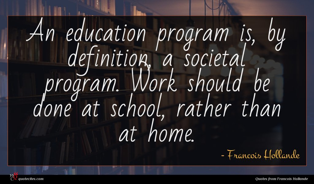 An education program is, by definition, a societal program. Work should be done at school, rather than at home.