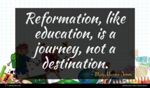 Mary Harris Jones quote : Reformation like education is ...