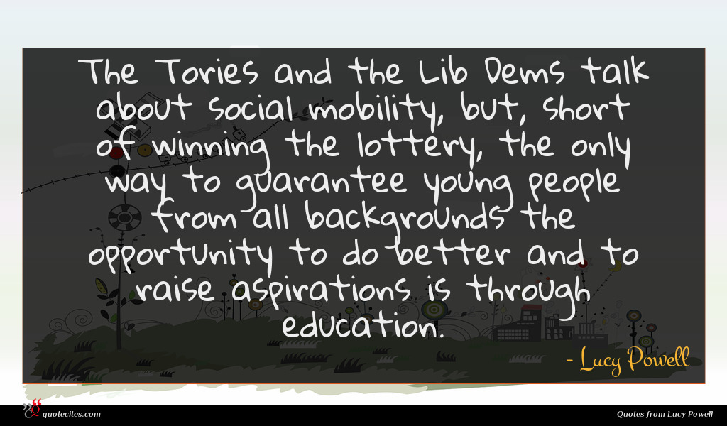 The Tories and the Lib Dems talk about social mobility, but, short of winning the lottery, the only way to guarantee young people from all backgrounds the opportunity to do better and to raise aspirations is through education.