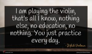 Itzhak Perlman quote : I am playing the ...