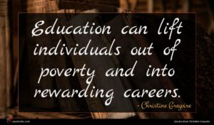 Christine Gregoire quote : Education can lift individuals ...