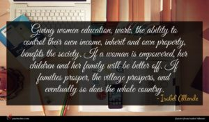 Isabel Allende quote : Giving women education work ...